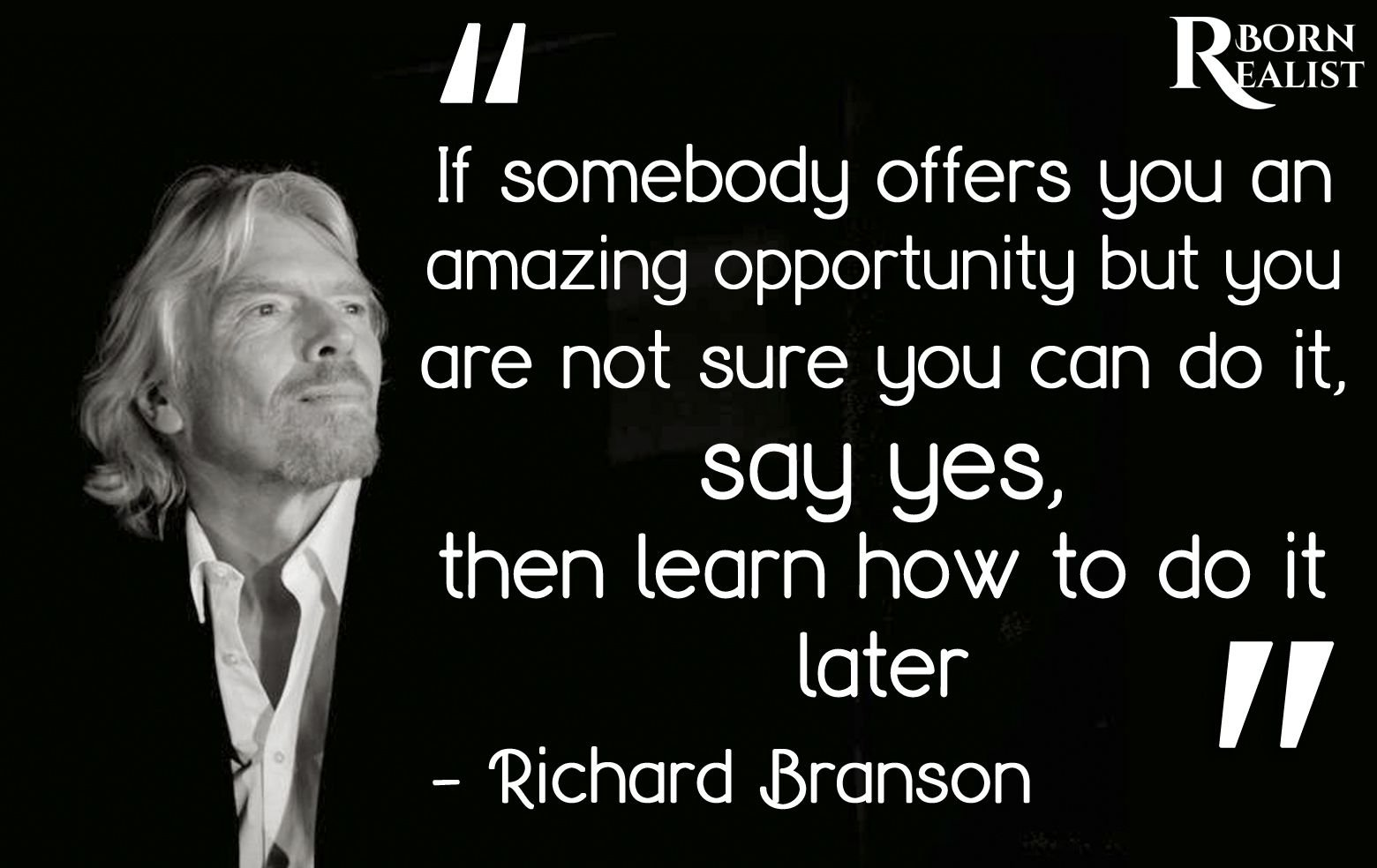 If somebody offers you an amazing opportunity but you are not sure you can do it, say yes, then learn how to do it later. – Richard Branson [1560X984]