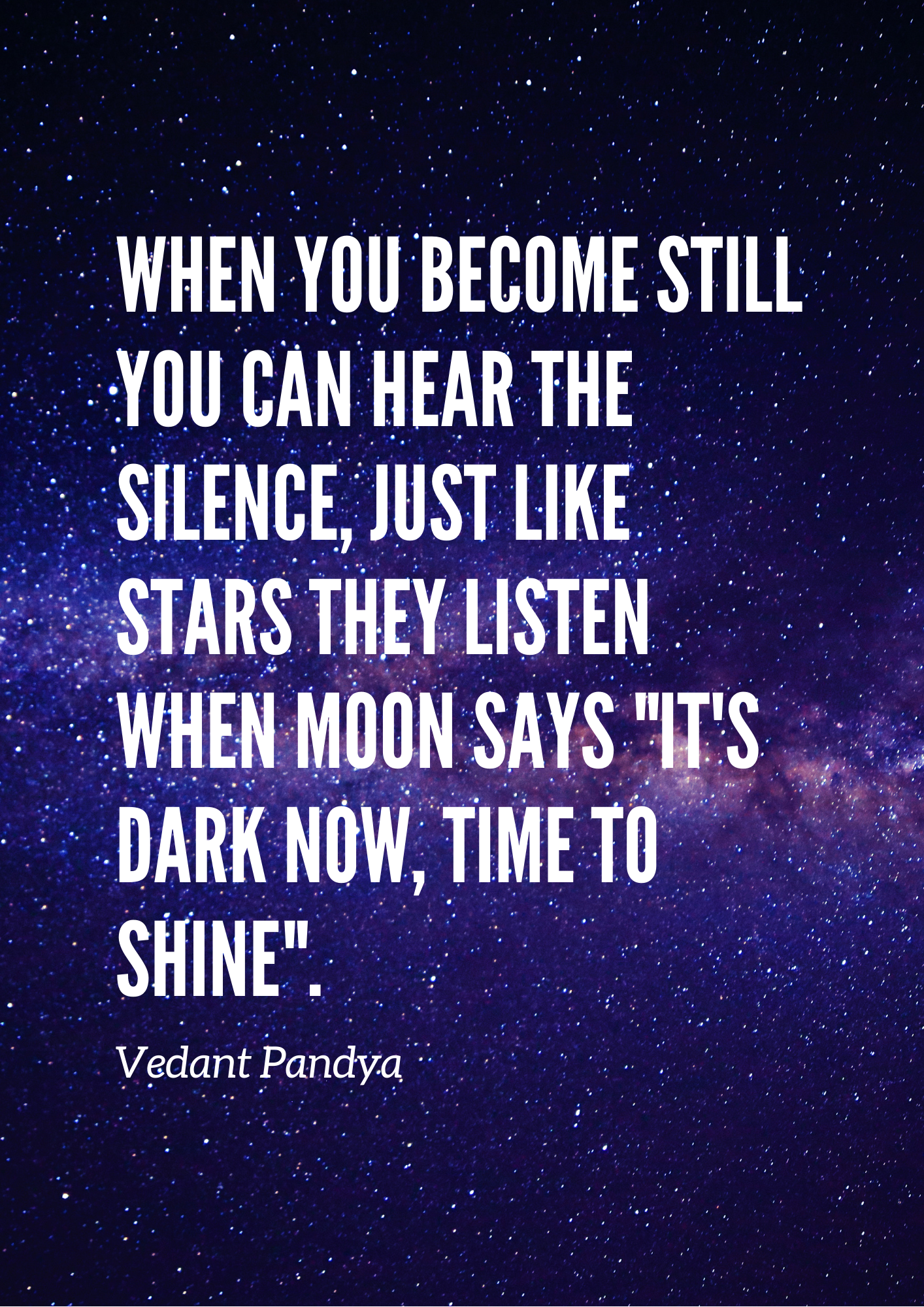 "When you become still you can hear the Silence, just like stars they listen when moon says ""it's dark now, time to Shine"". -Vedant Pandya [1600 × 2100]"