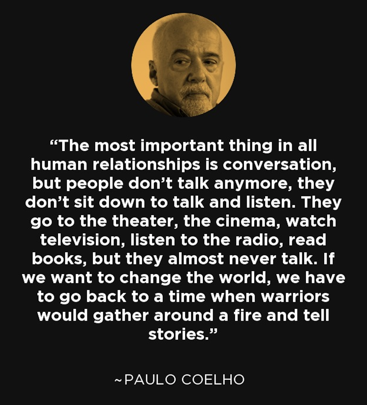 """If we want to change the world, we have to go back to a time when warriors would gather around a fire and tell stories"" – Paulo Coelho [1242 × 1372]"