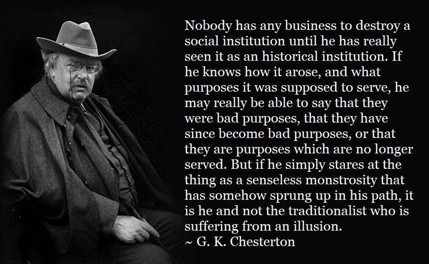 """Nobody has any business to destroy a social institution until he has really seen it as an historical institution."" ~G. K. Chesterton [860×530] [OC]"