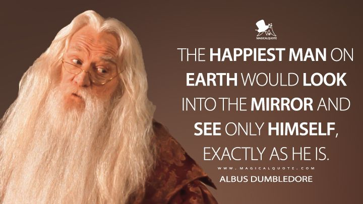 The happiest man on earth would look into the mirror and see only himself, exactly as he it. – Albus Dumbledore [720 × 405]