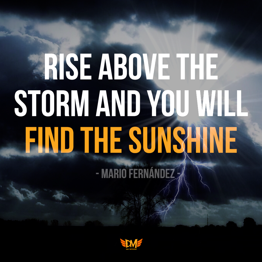 """Rise above the storm and you will find the sunshine."" – Mario Fernandez [1080 x 1080]"