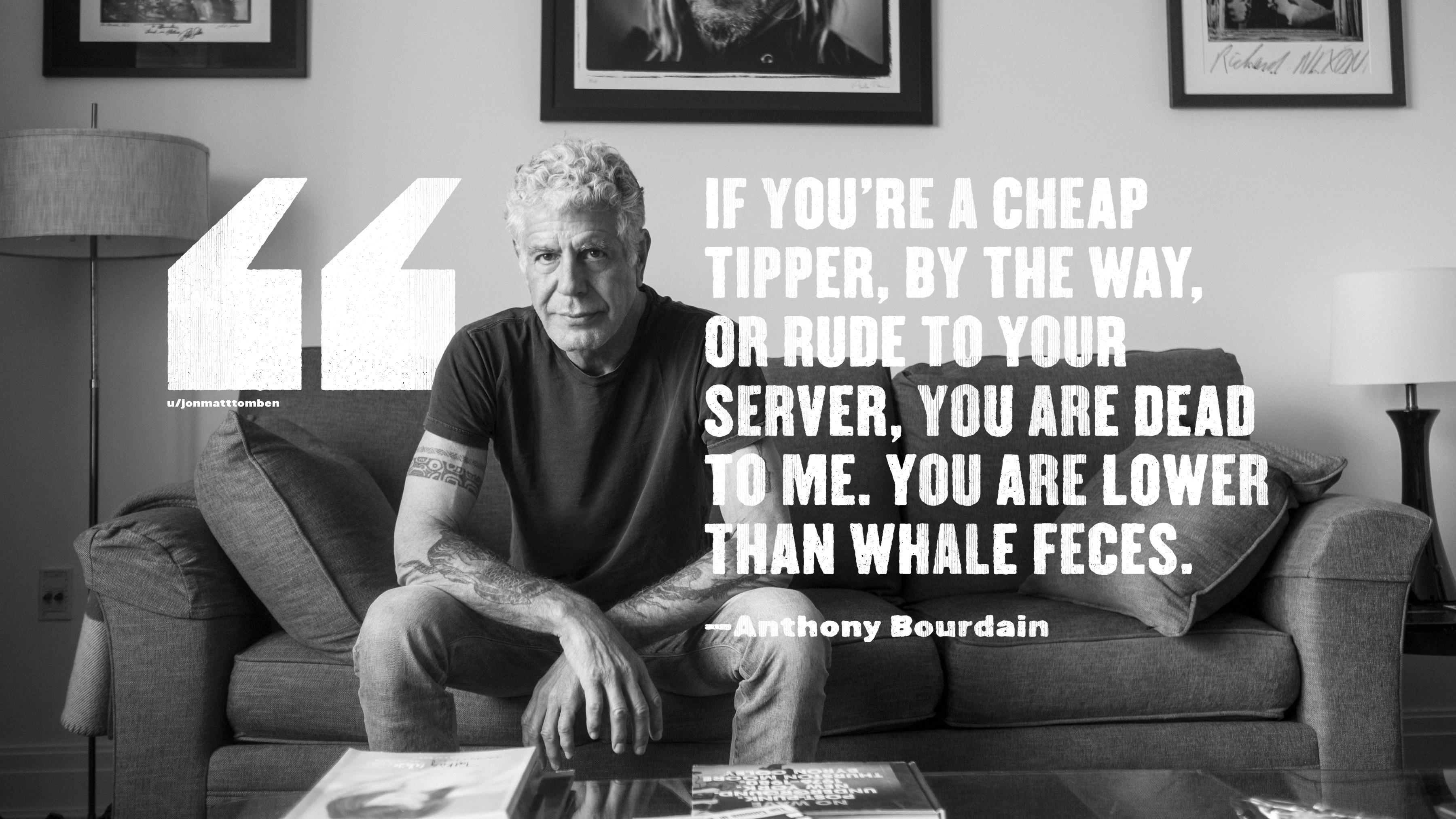 """If you're a cheap tipper, by the way, or rude to your server, you are dead to me. You are lower than whale feces."" —Anthony Bourdain [3600×2025]"