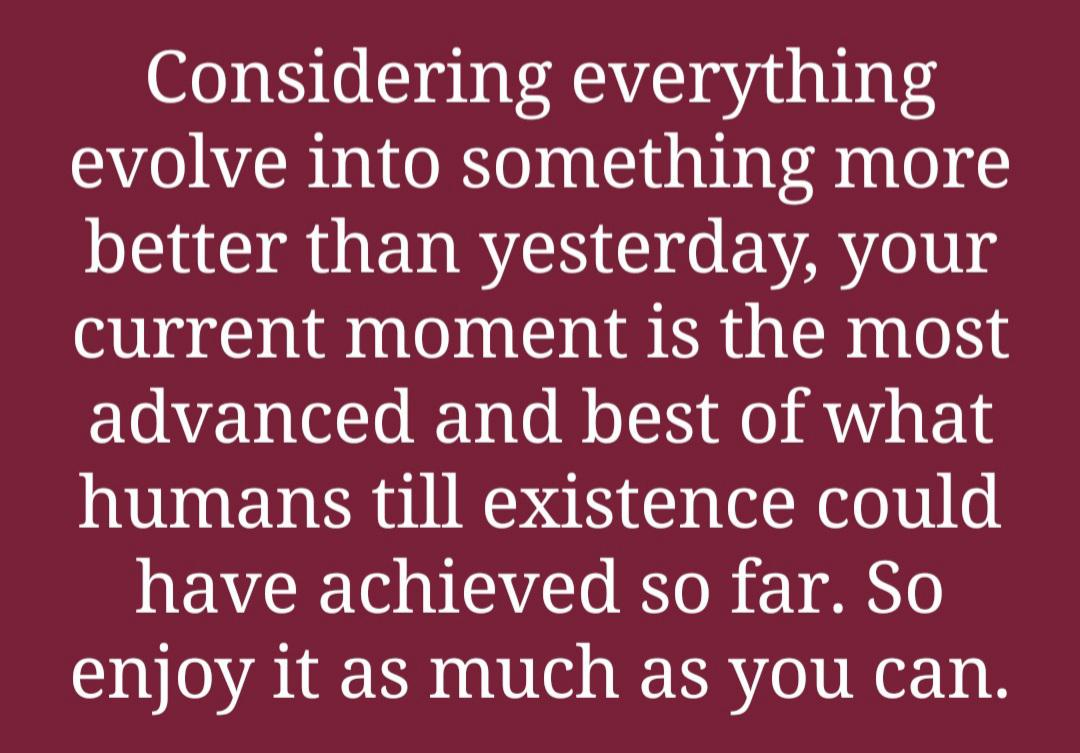 Considering everything evolve into something more better than yesterday, your current moment is the most advanced and best of what humans till existence could have achieved so far. So enjoy it as much as you can. https://inspirational.ly