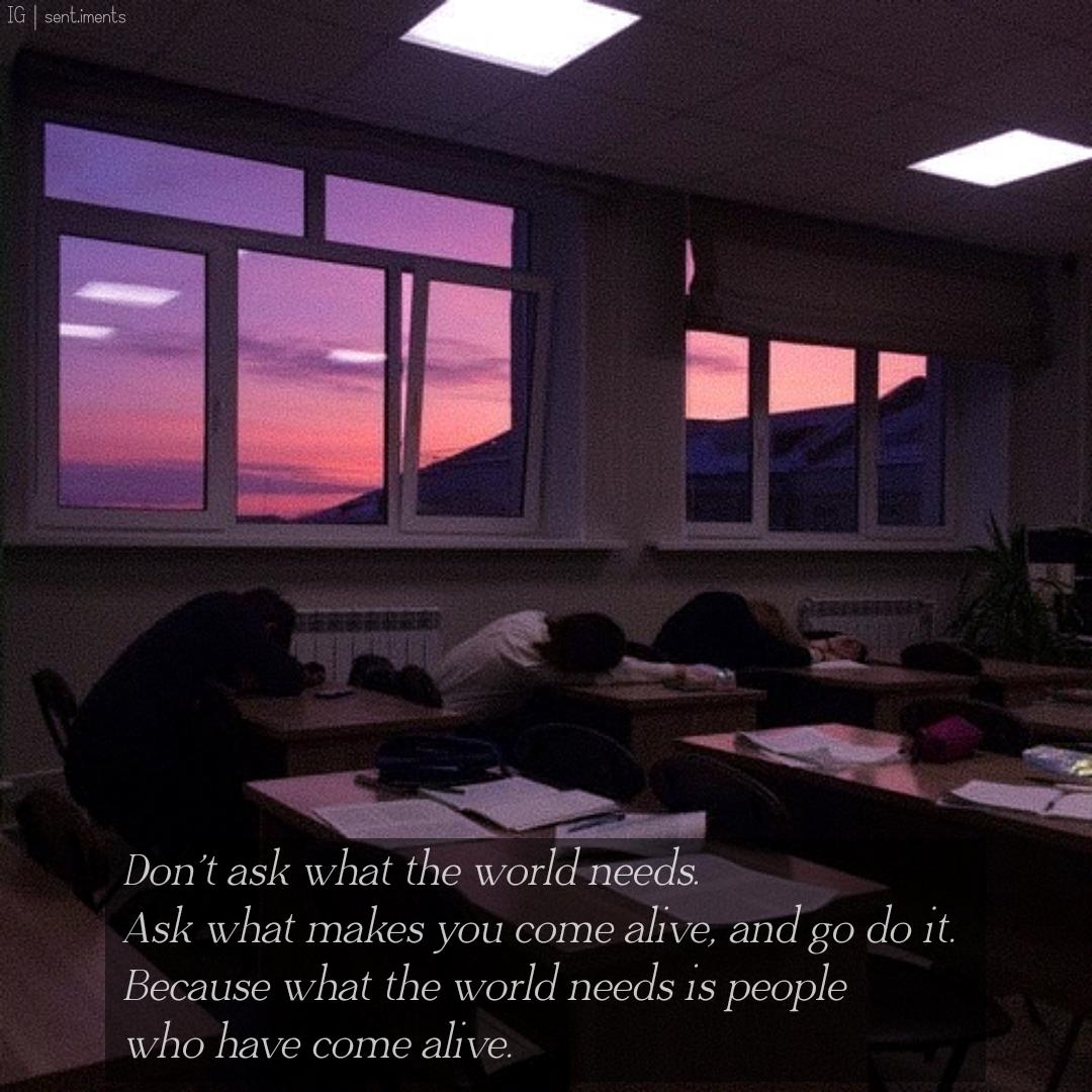 """Don't ask what the world needs. Ask what makes you come alive, and go do it. Because what the world needs is people who have come alive."" by Howard Thurman [1080 X 1080]"