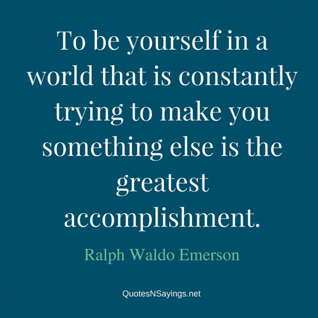 "[Image] ""To be yourself in a world that is constantly trying to make you something else is the greatest accomplishment.""~ Ralph Waldo Emerson"