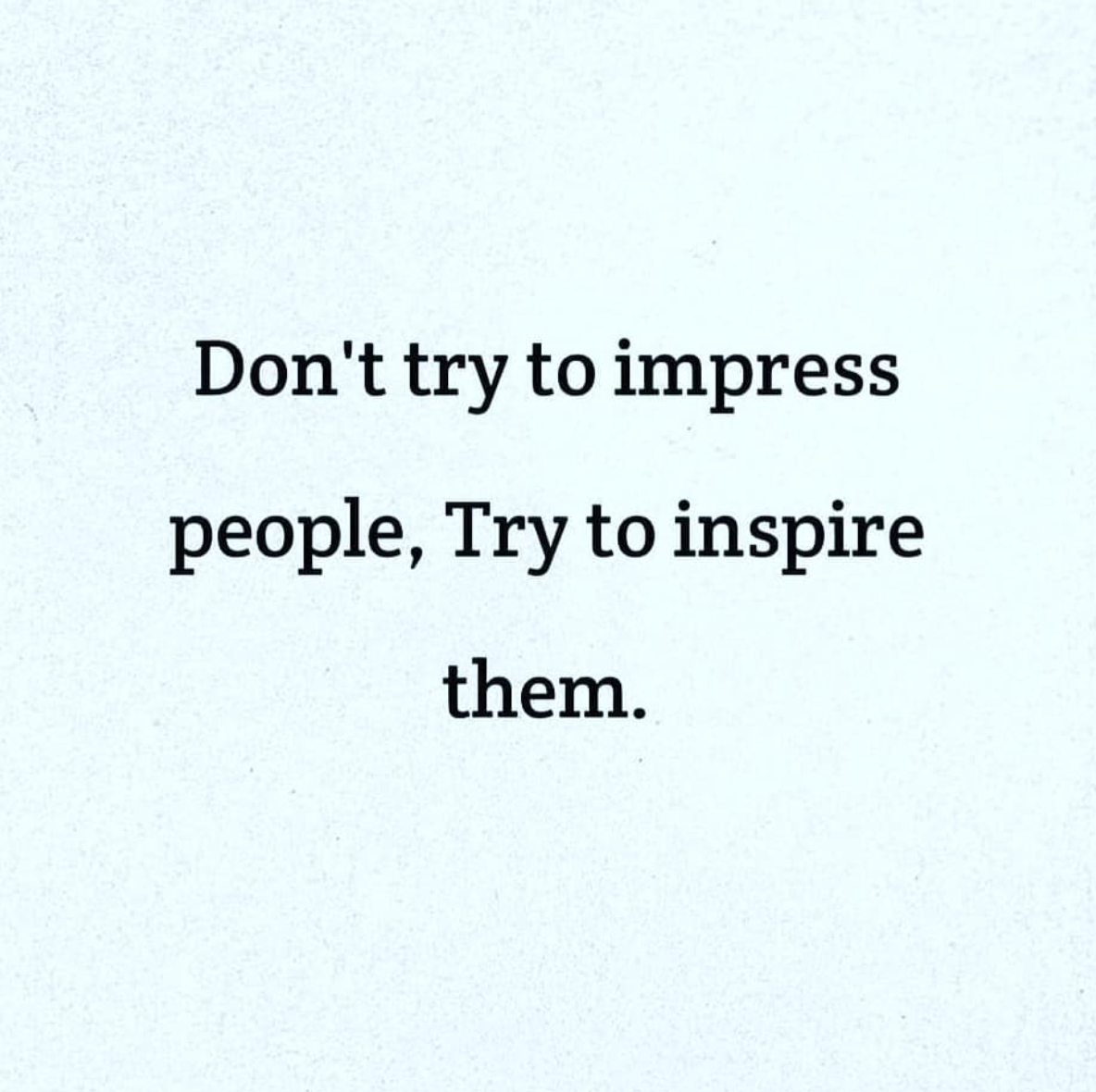 [Image] Don't try to impress people, Try to inspire them