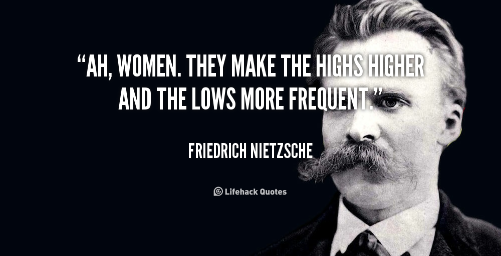 Ah, women. They make the highs higher and the lows more frequent. -Friedrich Nietzsche [1000X512]