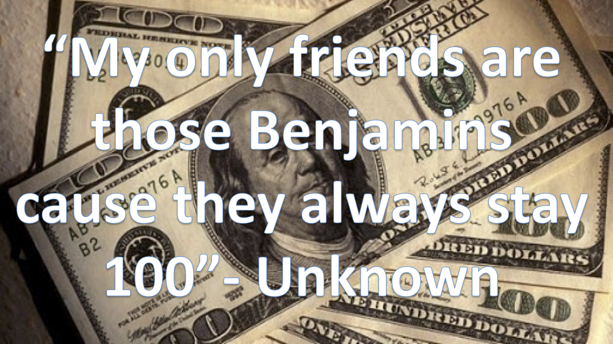 """My only friends are those Benjamins cause they always stay 100"""