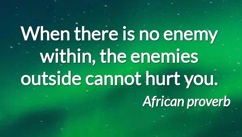 """When there is no enemy within, the enemies outside cannot hurt you"" – African proverb [840×478]"