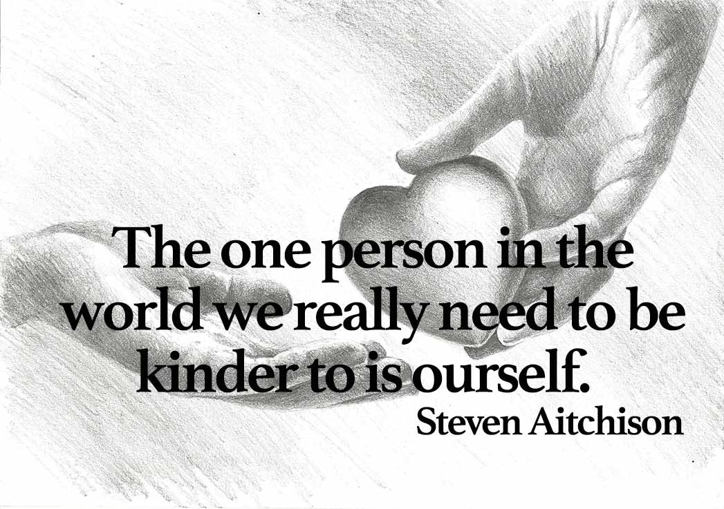 """The one person in the world we really need to be kinder is to ourself."" Steve Aitchison, [1047×737]"