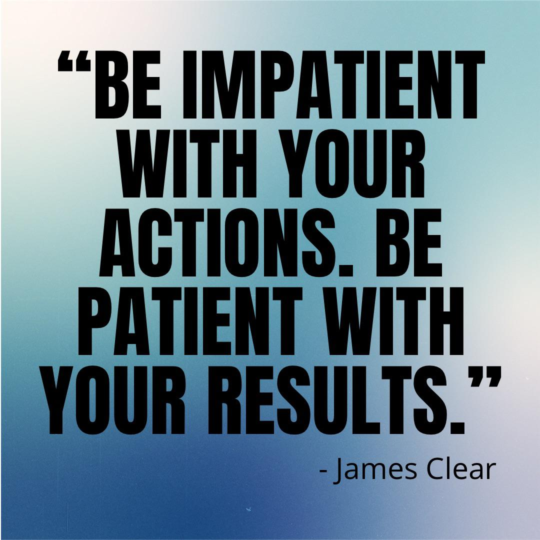 """BE IMPMIENT WITH YOUR ACTIONS. BE PATIENT WITH YOUR RESULTS."" -James Clear https://inspirational.ly"