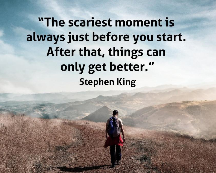 "[Image] ""The scariest moment is always just before you start. After that, things can only get better.""~ Stephen King"