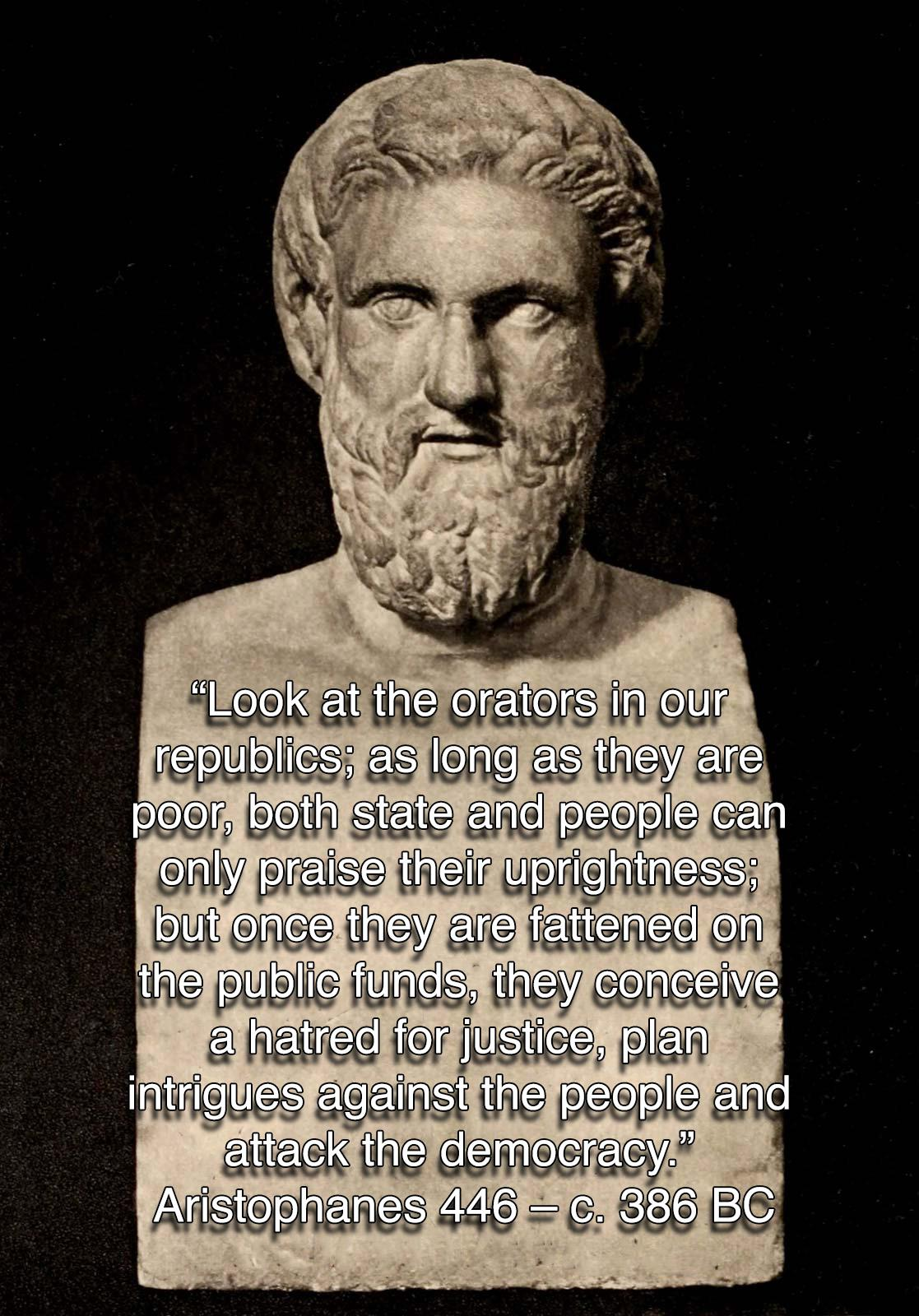 """""""Look at the orators in our republics; as long as they are poor, both state and people can only praise their uprightness; but once they are fattened on the public funds, they conceive a hatred for justice, plan intrigues against the people and attack the democracy."""" ― Aristophanes [OC][1117 × 1600]"""