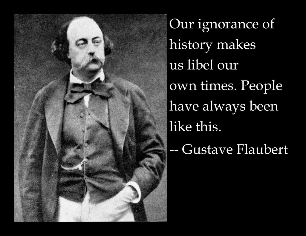 """Our ignorance of history makes us libel our own times. People have always been like this."" ~Gustave Flaubert [1024×791] [OC]"