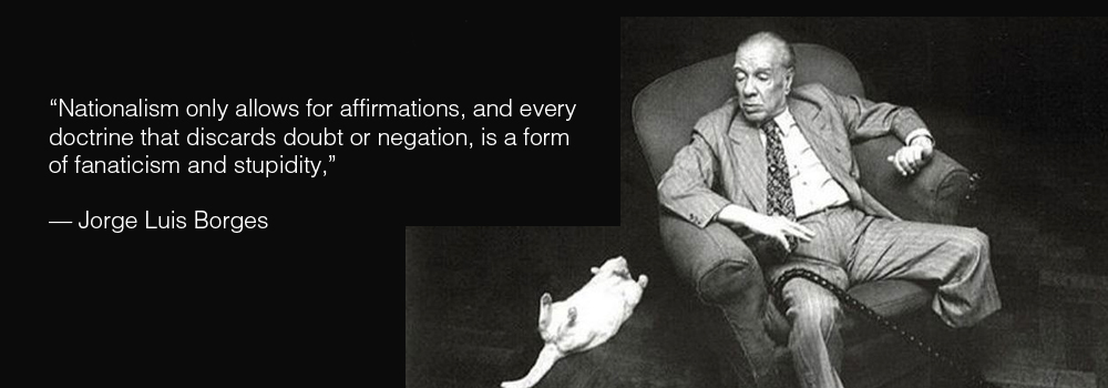 """Nationalism only allows for affirmations, and every doctrine that discards doubt or negation is a form of fanaticism and stupidity."" — Jorge Luis Borges [1000×350]"