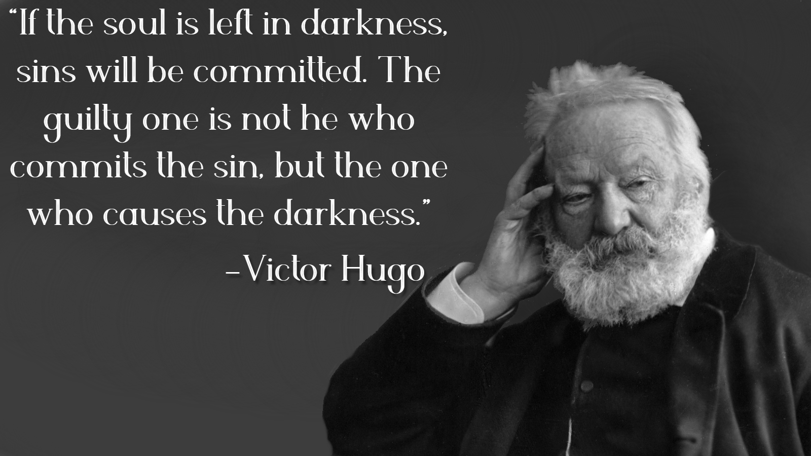 """If the soul is left in darkness, sins will be committed. The guilty one is not he who commits the sin, but the one who causes the darkness."" -Victor Hugo [1600×900]"