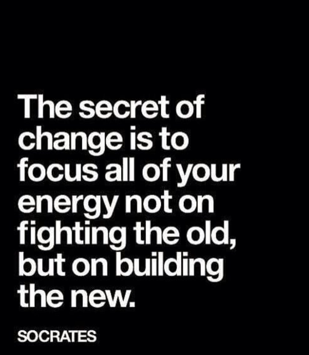 [Image] The secret of change is to focus all of your energy not on fighting the old, but on building the new