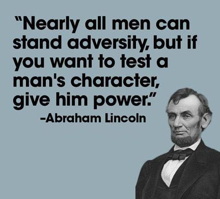 Nearly all men can stand adversity, but if you want to test a man's character, give him power. – Abraham Lincoln [432X392]