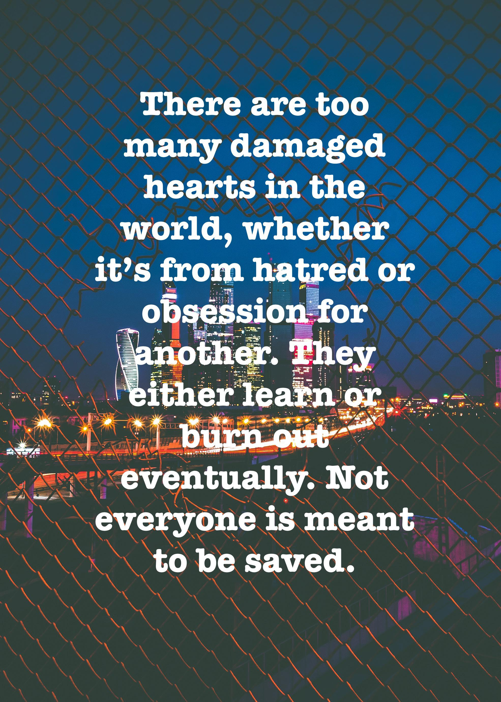 There are too many damaged hearts in the world, whether it's from hatred or obsession for another. They either learn or burn out eventually. Not everyone is meant to be saved. (1970 x 2758)