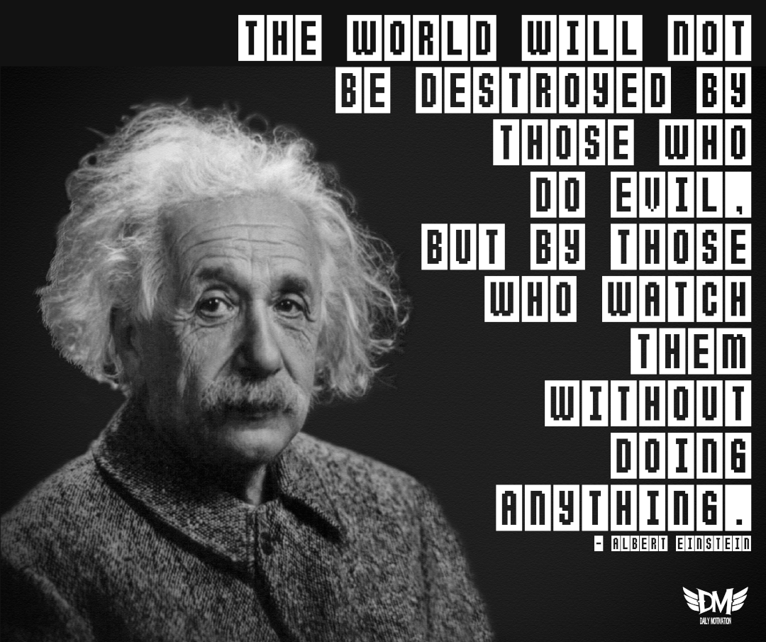 """The world will not be destroyed by those who do evil, but by those who watch them without doing anything."" – Albert Einstein [1080 x 905]"