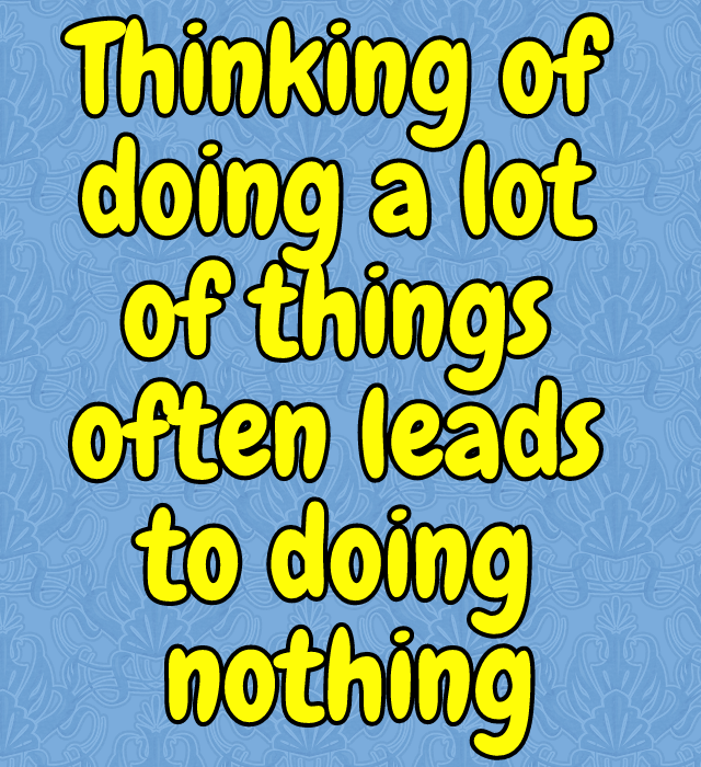 Thinking of Doing a lot of things often leads to doing nothing . [image]
