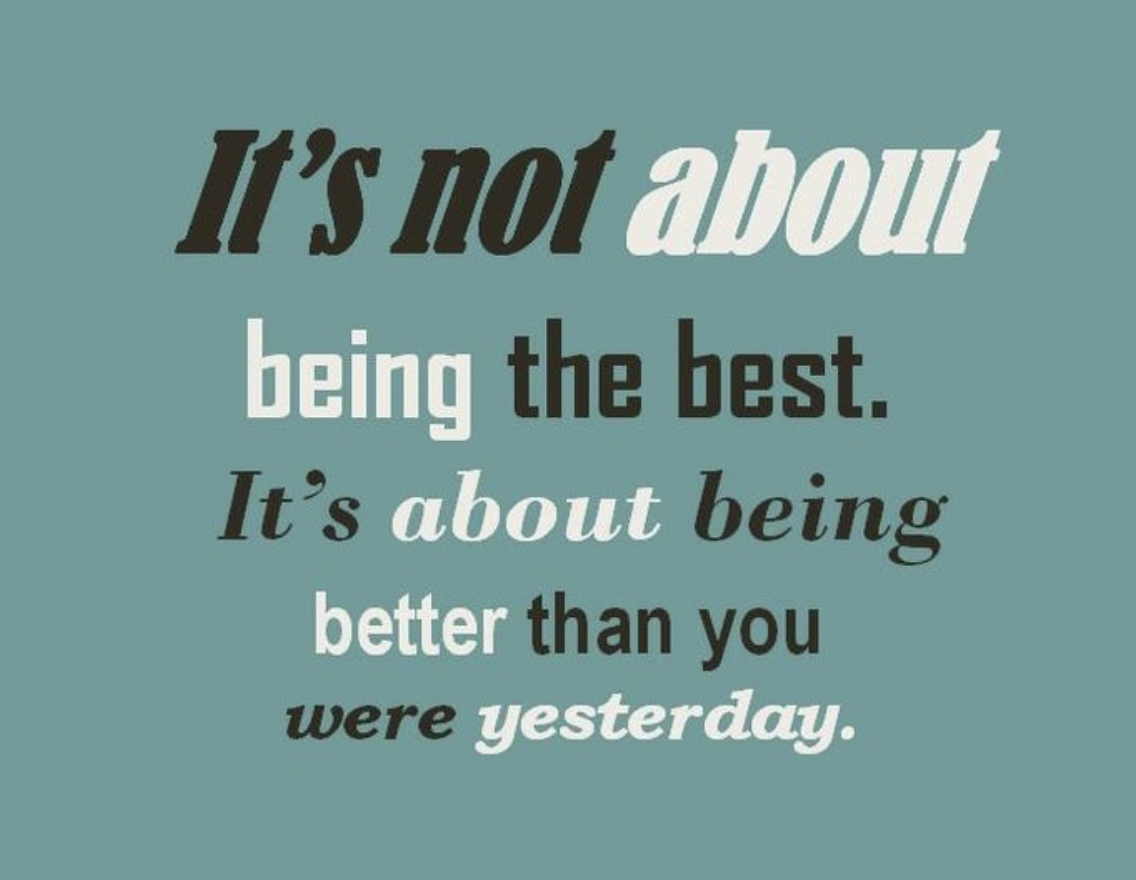 [Image] It's not about being the best. It's about being better than you were yesterday.