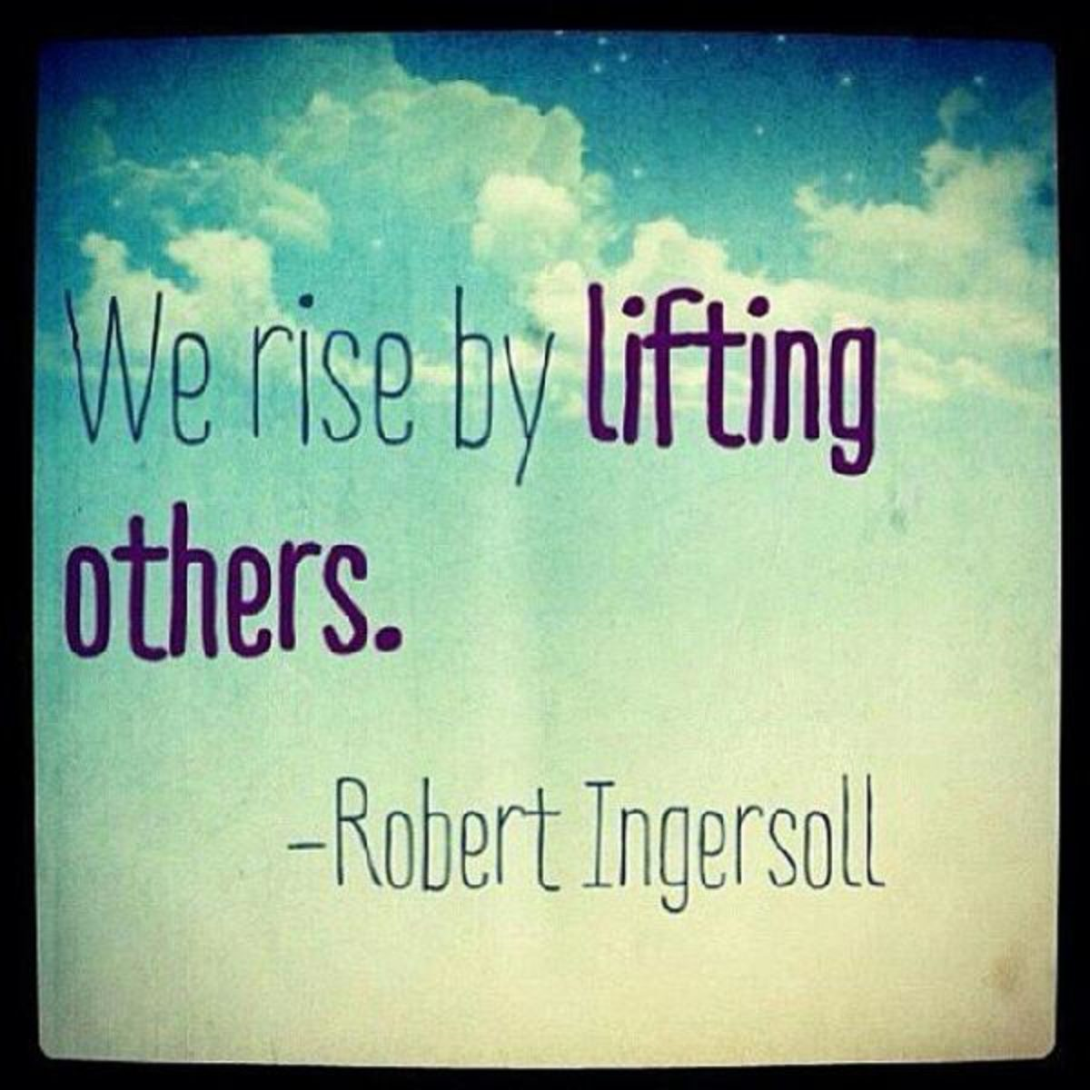 """We rise by liftinf others."" Robert Ingersoll. [1200×1200]"