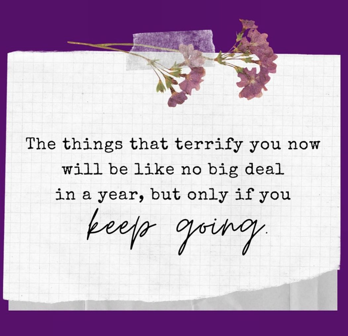 [Image] The things that terrify you now will be like no big deal in a year, but only if you keep going