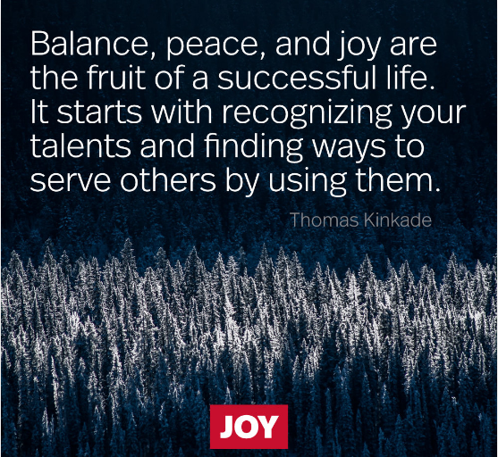 """Balance, peace, and joy are the fruit of a successful life. It starts with recognizing your talents and finding ways to serve others by using them. "" Thomas Kinkade [1080X1080]"