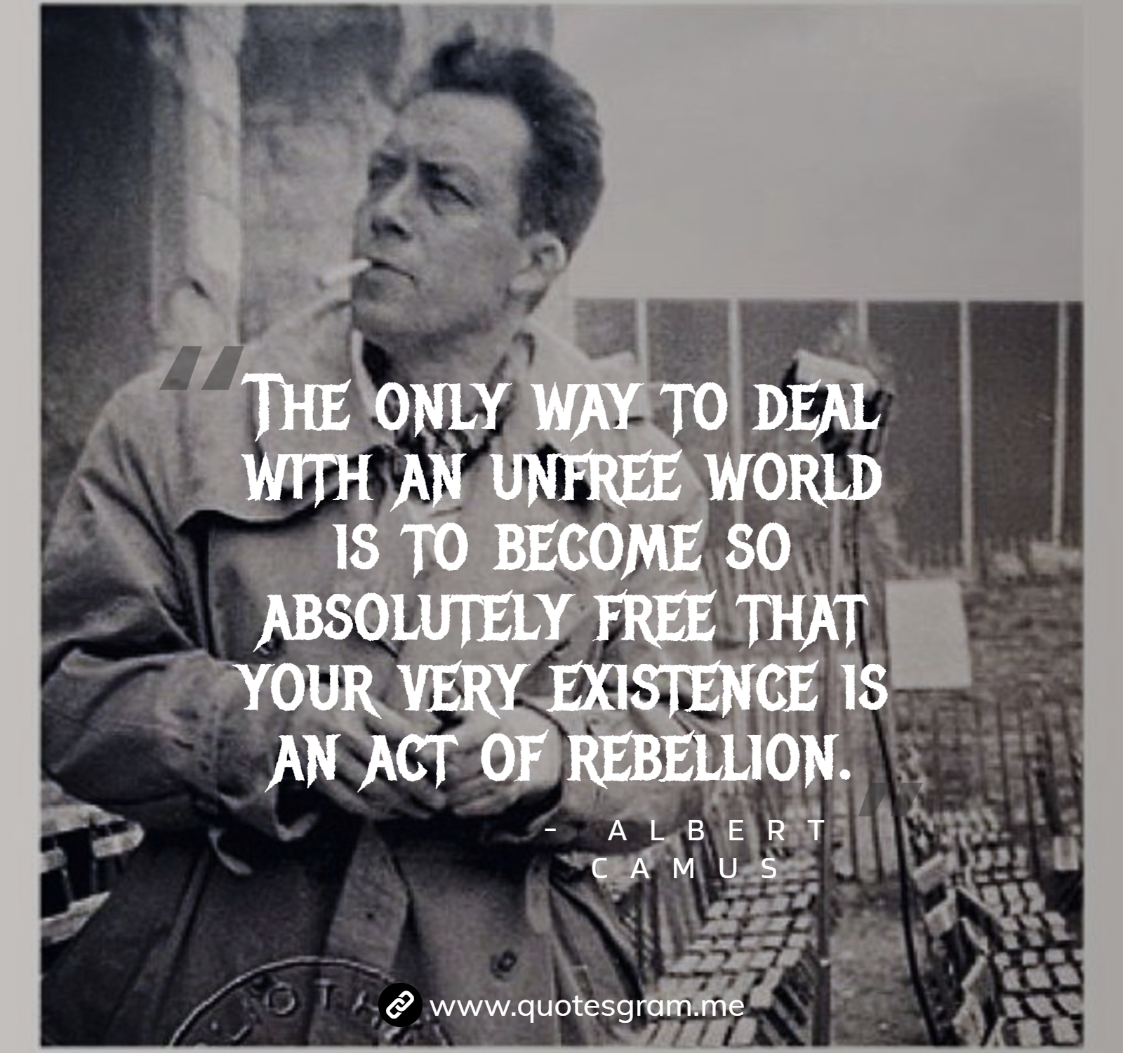 The only way to deal with an unfree world is to become so absolutely free that your very existence is an act of rebellion. -Albert Camus [1600×1500]