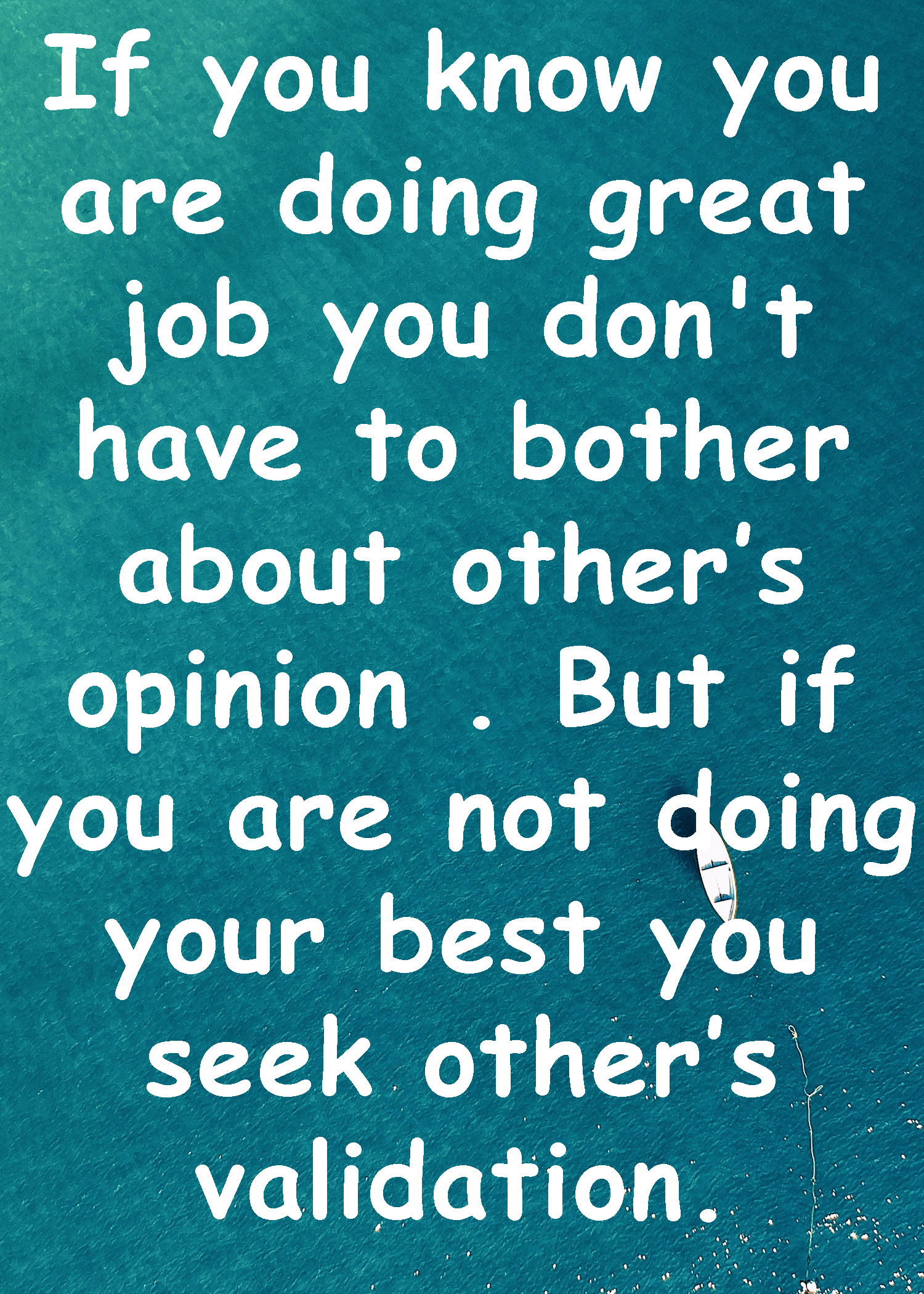 If you know you are doing great job you don't have to bother about other's opinion . But if you are not doing your best you seek other's validation.[image]