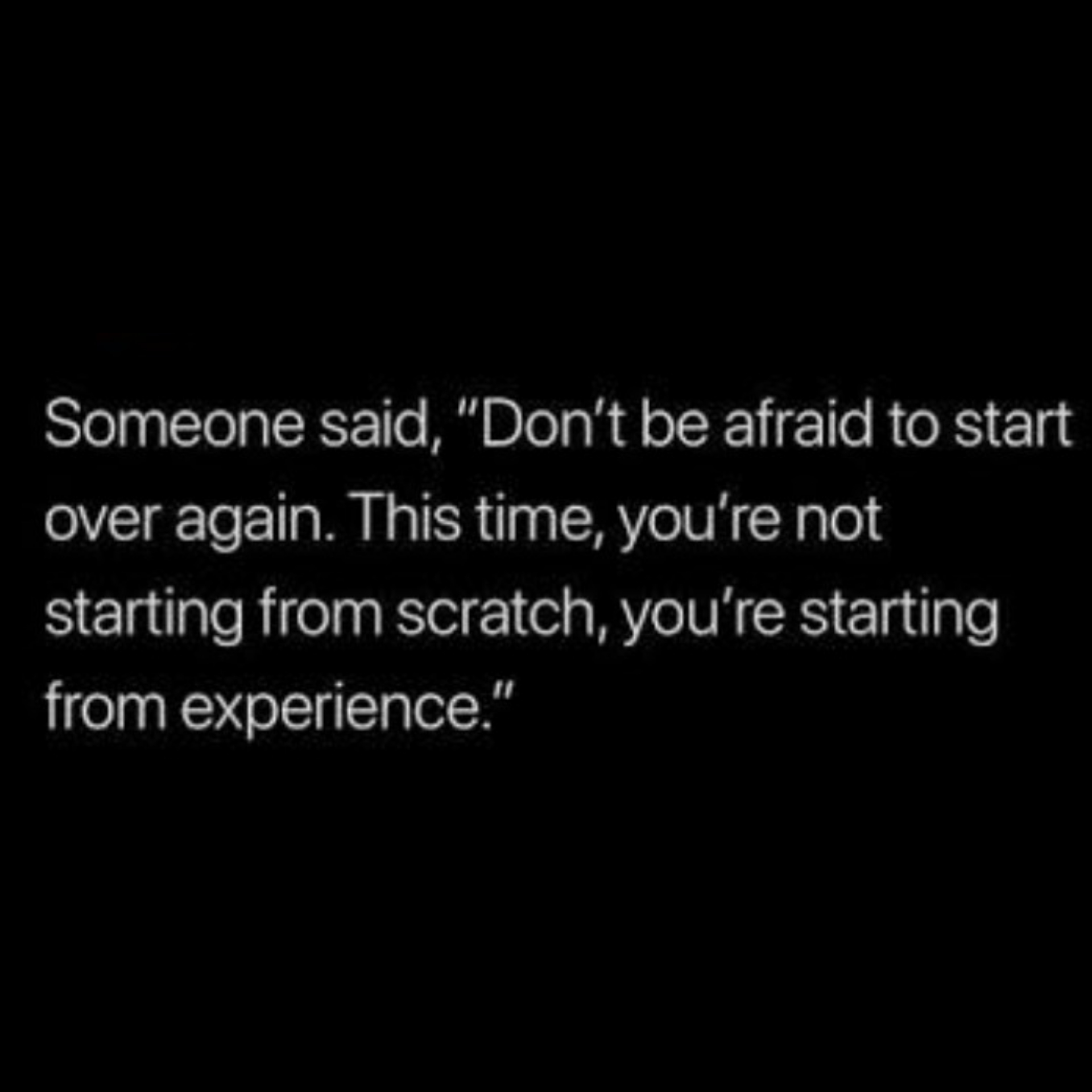 """Someone said, """"Don't be afraid to start over again. This time, you're not starting from scratch, you're starting from experience."""" https://inspirational.ly"""