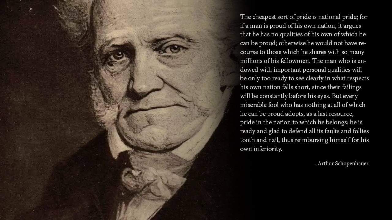 The cheapest sort of pride is national pride; for if a man is proud of his own nation, it argues that he has no qualities of his own of which he can be proud; otherwise he would not have re course to those which he shares with so many millions of his fellowmen…. Arthur Schopenhauer [1280 x 720]