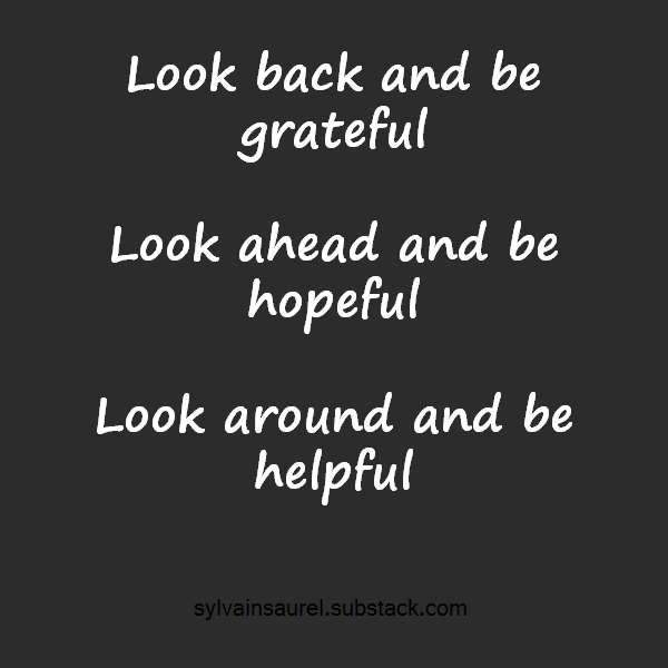 [Image] Look back and be grateful, Look ahead and be hopeful, Look around and be helpful.