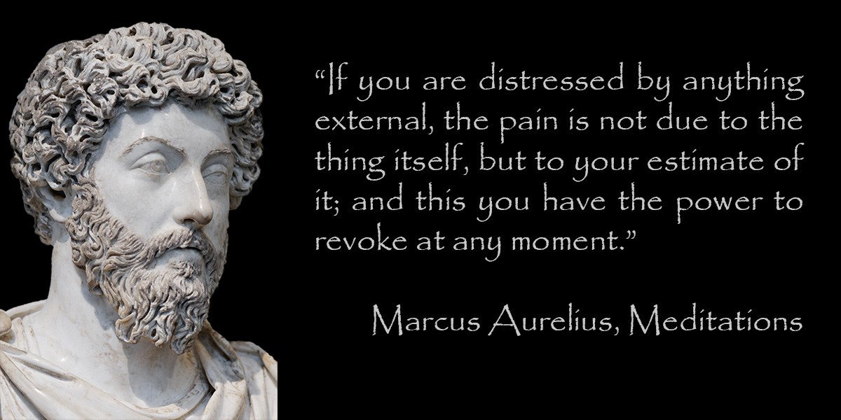 """If you are distressed by anything external, the pain is not due to the thing itself, but to your own estimate of it; and this you have the power to revoke at any moment."" – Marcus Aurelius [1200 x 600]"