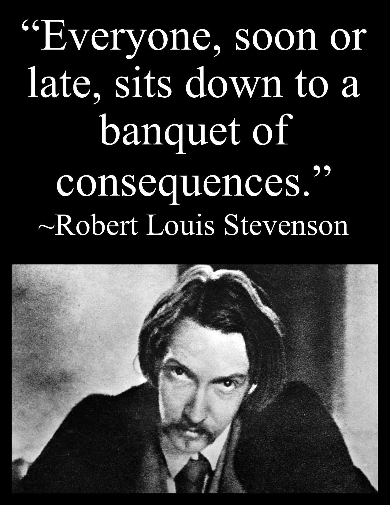 """Everyone, soon or late, sits down to a banquet of consequences."" ~Robert Louis Stevenson [OC] [1275×1650]"