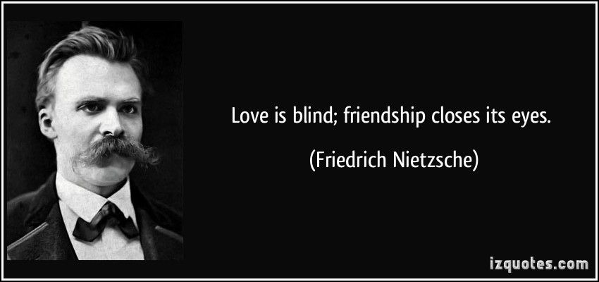 Love is blind; friendship closes its eyes. -Friedrich Nietzsche [850X400]