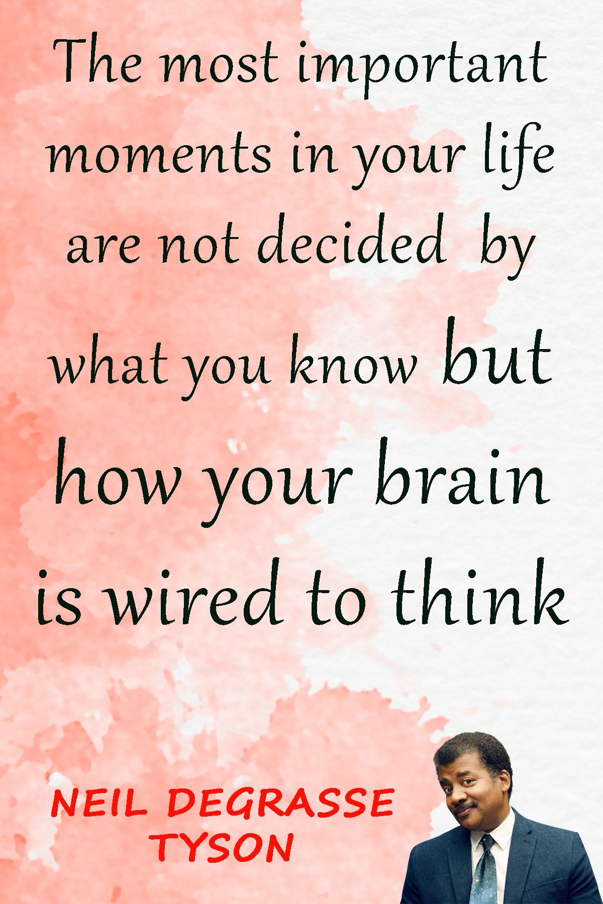 The most important moments in your life are not decided by what you know but how your brain is wired to think . – Neil deGrasse Tyson [1200 x 1650]