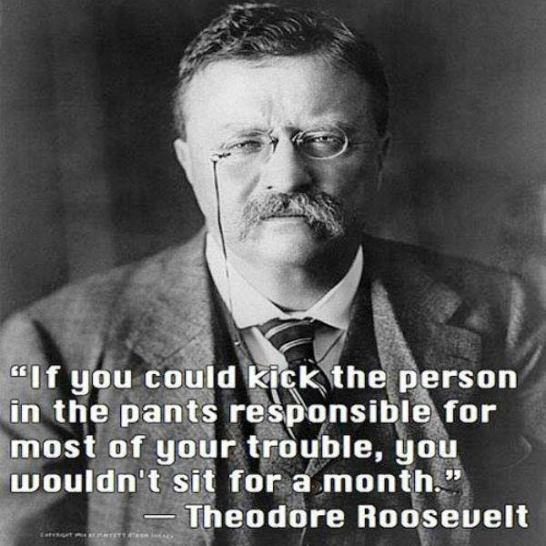 """If you could kick the person in the pants responsible for most of your trouble, you wouldn't sit for a month."" –Theodore Roosevelt [600 x 600]"