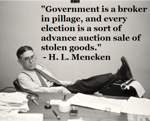 """Government is a broker in pillage, and every election is a sort of advance auction sale of stolen goods."" ~ H. L. Mencken [596×497] [OC]"