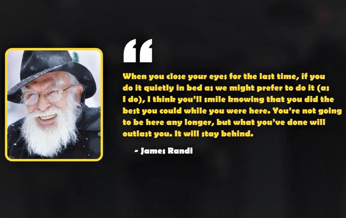 """…You're not going to be here any longer, but what you've done will outlast you. It will stay behind."" — James Randi [1140×70]"