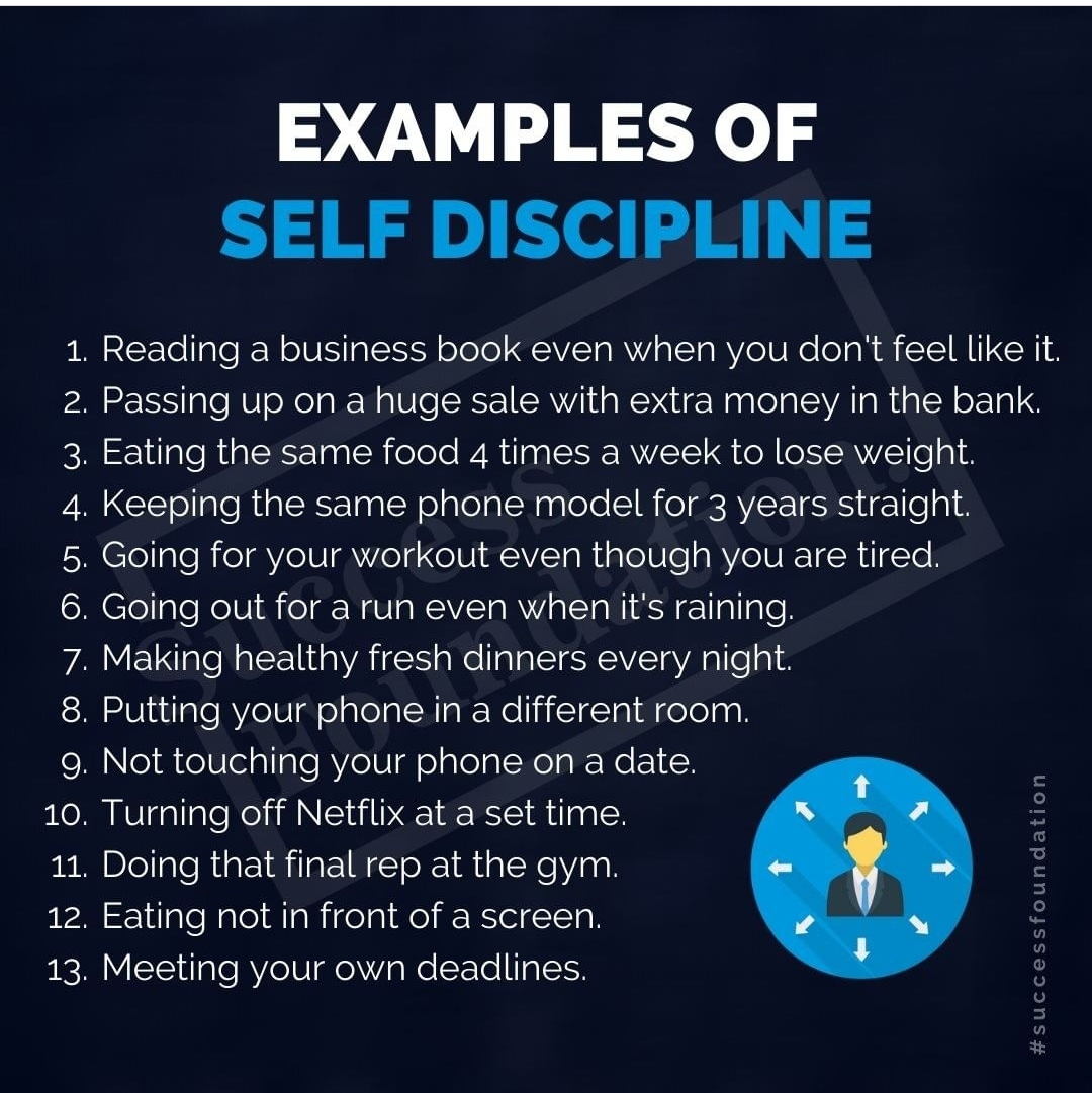 EXAMPLES OF SELF DISCIPLINE 1. Reading a business book even when you don't feel like it. 2. Passing up on a huge sale with extra money in the bank. 3. Eating the same food 4 times a week to lose weight. 4. Keeping the same phone model for 3 years straight. . Going for your workout even though you are tired. . Going out for a run even when it's raining. . Making healthy fresh dinners every night. . Putting your phone in a different room. . Not touching your phone on a date. 10. Turning off Netflix at a set time. 11. Doing that final rep at the gym. 12. Eating not in front of a screen. 13. Meeting your own deadlines. LOCDVOUUT foundation «'SUCCC'SS +3- https://inspirational.ly