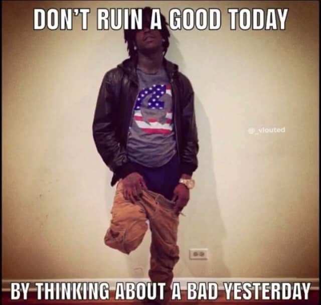 [image] don't ruin a good today by thinking about a bad yesterday