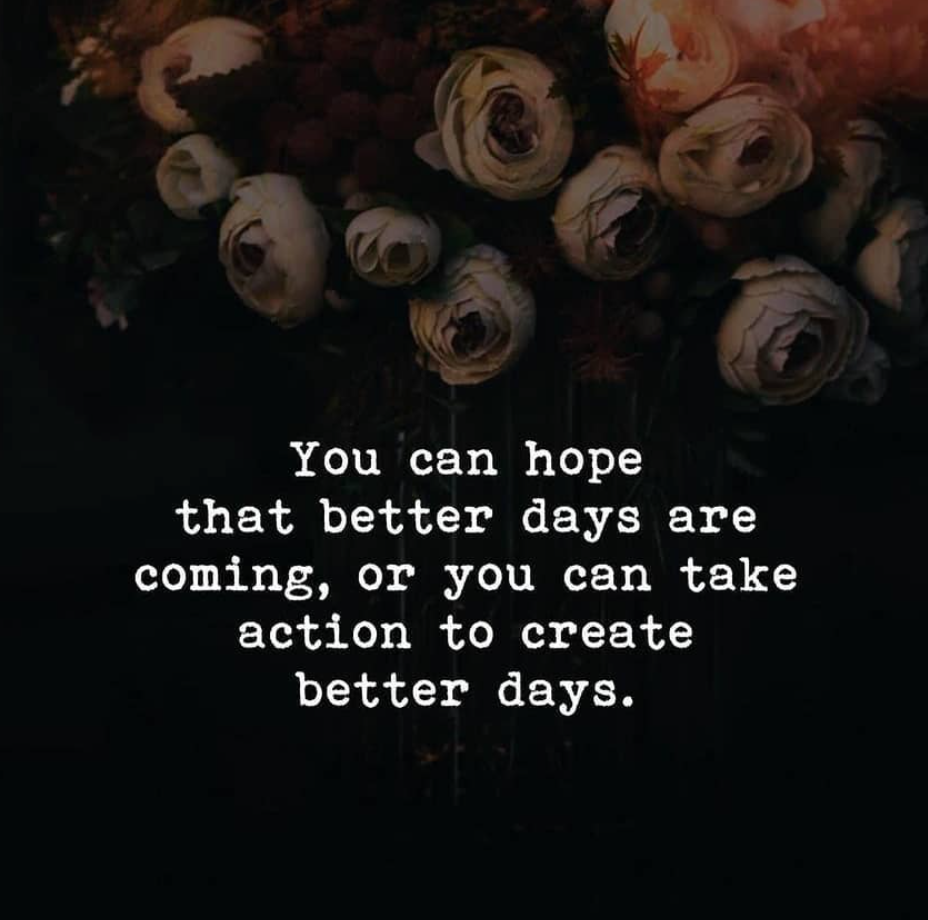 [Image] You can hope that better days are coming, or you can take action to create better days