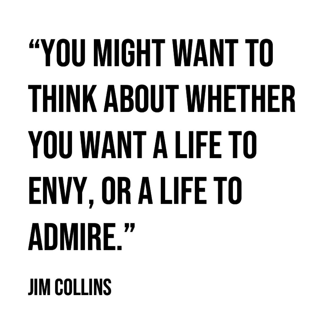 """You might want to think about whether you want a life to envy, or a life to admire."" – Jim Collins. [1242×1242]"