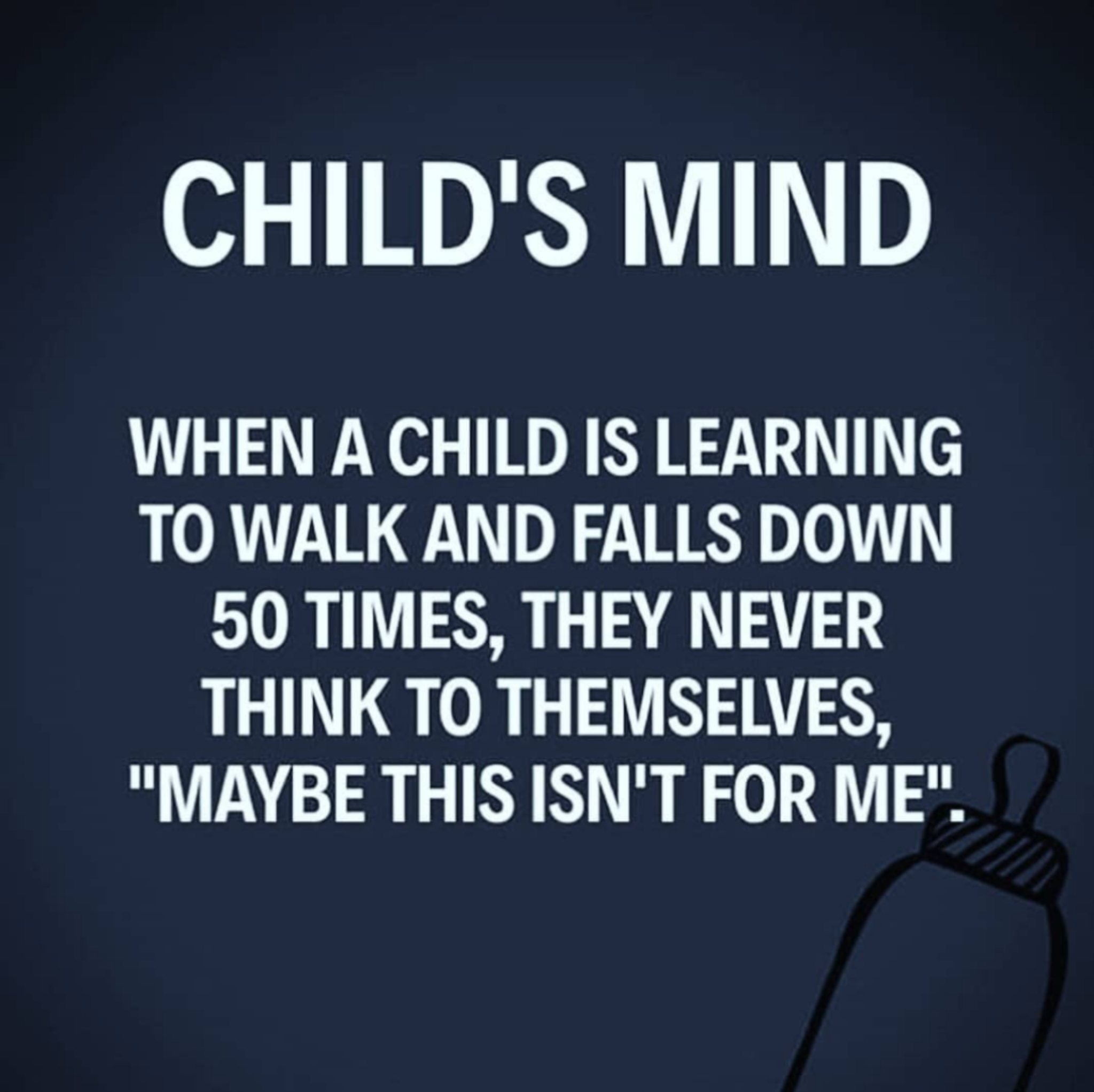 "[image] Child's Mind – When a child is learning to walk and falls down 50x, they never think to themselves ""maybe this isn't for me."""