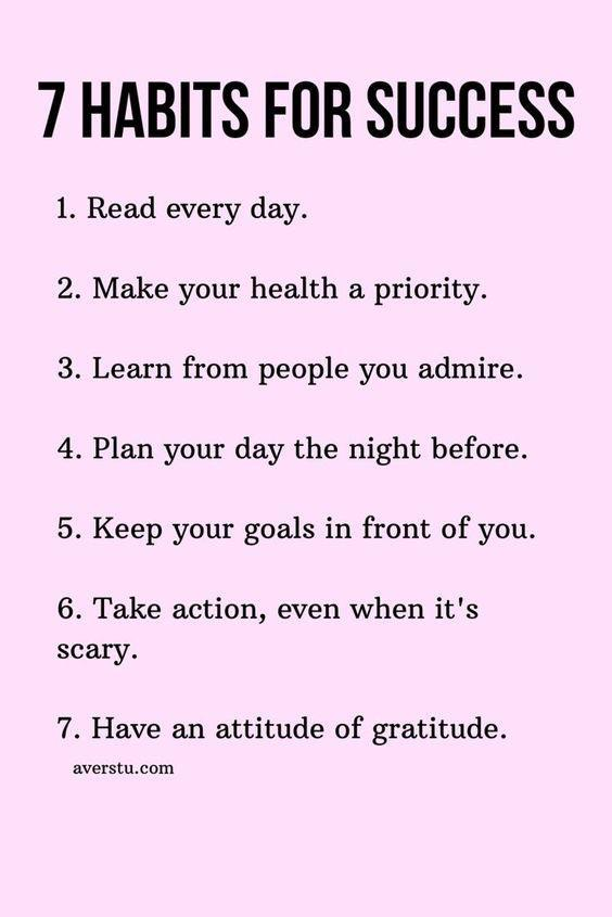 7 HABITS FOR SUCCESS 1. Read every day. 2. Make your health a priority. 3. Learn from people you admire. 4. Plan your day the night before. 5. Keep your goals in front of you. 6. Take action, even when it's scary. 7. Have an attitude of gratitude. averstu.com https://inspirational.ly