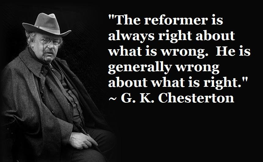 """The reformer is always right about what is wrong. He is generally wrong about what is right."" ~ G. K. Chesterton [860×530]"