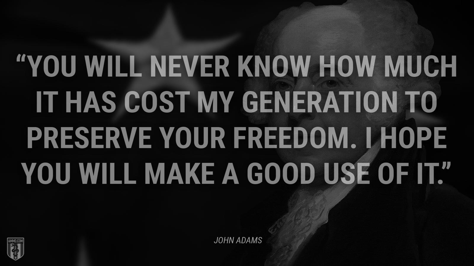 """You will never know how much it has cost my generation to preserve YOUR freedom. I hope you will make a good use of it."" – John Adams [1600×900]"